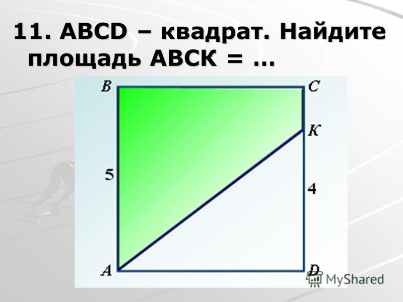 11. АВСD – квадрат. Найдите площадь АВСК = …