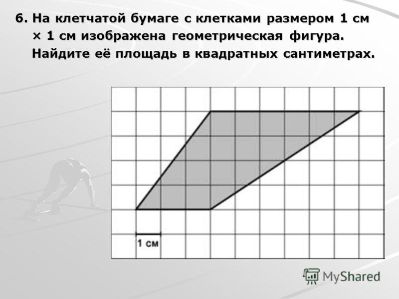 6. На клетчатой бумаге с клетками размером 1 см × 1 см изображена геометрическая фигура. × 1 см изображена геометрическая фигура. Найдите её площадь в квадратных сантиметрах. Найдите её площадь в квадратных сантиметрах.