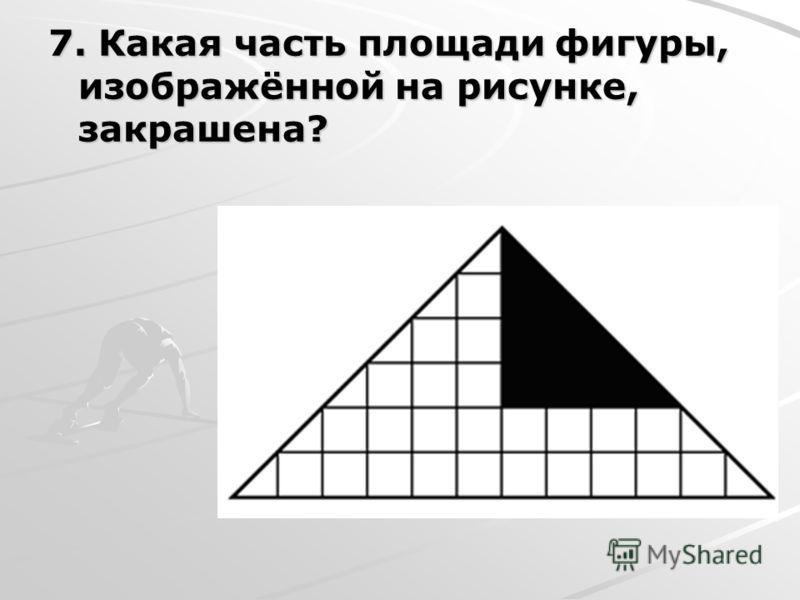 7. Какая часть площади фигуры, изображённой на рисунке, закрашена?