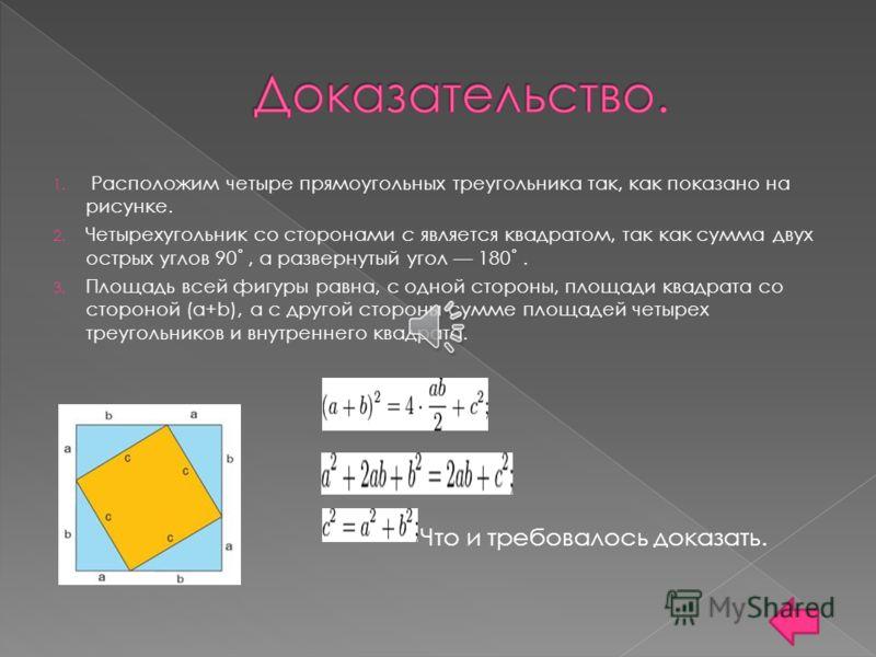 1. Расположим четыре прямоугольных треугольника так, как показано на рисунке. 2. Четырехугольник со сторонами c является квадратом, так как сумма двух острых углов 90˚, а развернутый угол 180˚. 3. Площадь всей фигуры равна, с одной стороны, площади к