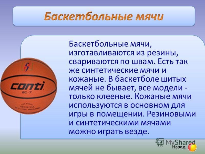 Баскетбольные мячи, изготавливаются из резины, свариваются по швам. Есть так же синтетические мячи и кожаные. В баскетболе шитых мячей не бывает, все модели - только клееные. Кожаные мячи используются в основном для игры в помещении. Резиновыми и син