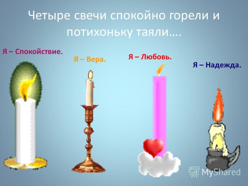 Четыре свечи спокойно горели и потихоньку таяли…. Я – Спокойствие. Я – Вера. Я – Любовь. Я – Надежда.