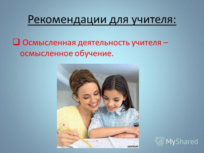 Рекомендации для учителя: Осмысленная деятельность учителя – осмысленное обучение.
