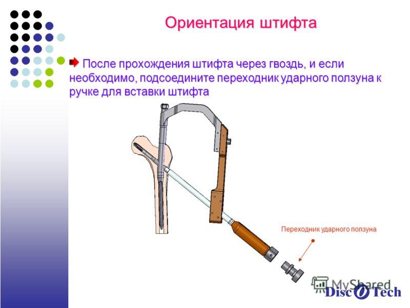 Ориентация штифта После прохождения штифта через гвоздь, и если необходимо, подсоедините переходник ударного ползуна к ручке для вставки штифта После прохождения штифта через гвоздь, и если необходимо, подсоедините переходник ударного ползуна к ручке