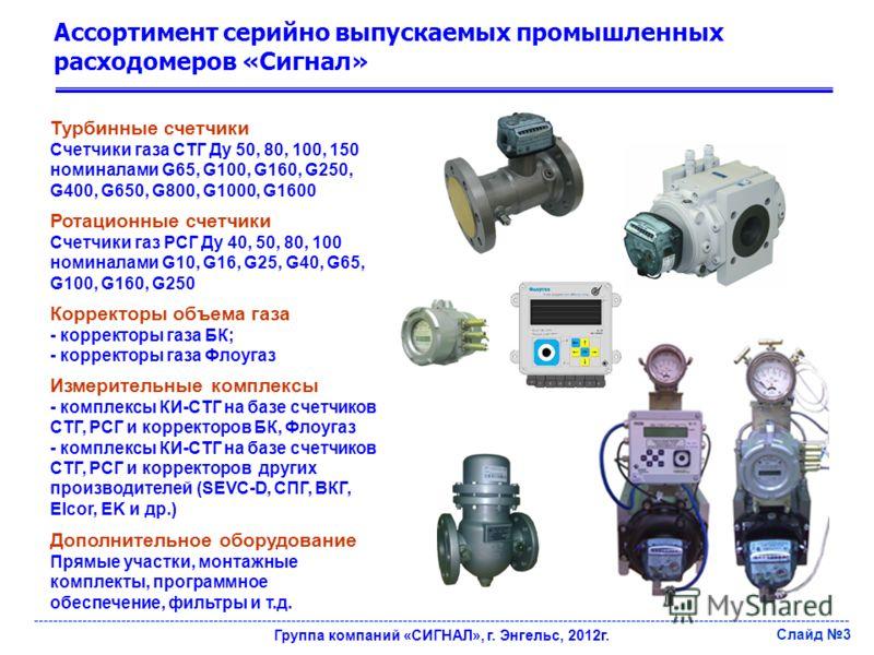 Ассортимент серийно выпускаемых промышленных расходомеров «Сигнал» Турбинные счетчики Счетчики газа СТГ Ду 50, 80, 100, 150 номиналами G65, G100, G160, G250, G400, G650, G800, G1000, G1600 Группа компаний «СИГНАЛ», г. Энгельс, 2012г. Слайд 3 Ротацион