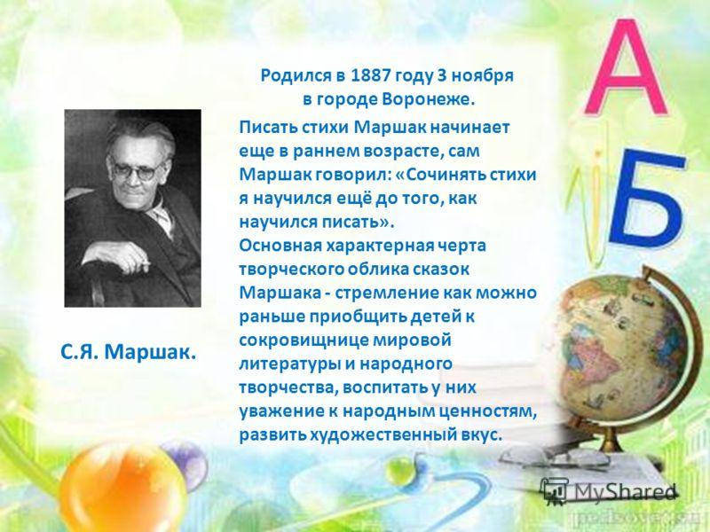 С.Я. Маршак. Родился в 1887 году 3 ноября в городе Воронеже. Писать стихи Маршак начинает еще в раннем возрасте, сам Маршак говорил: «Сочинять стихи я научился ещё до того, как научился писать». Основная характерная черта творческого облика сказок Ма