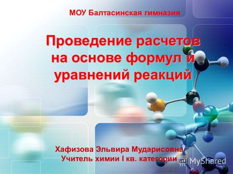 МОУ Балтасинская гимназия Проведение расчетов на основе формул и уравнений реакций Хафизова Эльвира Мударисовна Учитель химии I кв. категории
