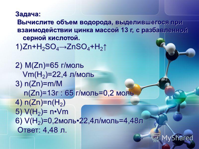 Задача: Вычислите объем водорода, выделившегося при Вычислите объем водорода, выделившегося при взаимодействии цинка массой 13 г, с разбавленной серной кислотой. взаимодействии цинка массой 13 г, с разбавленной серной кислотой. 1)Zn+H 2 SO 4 ZnSO 4 +