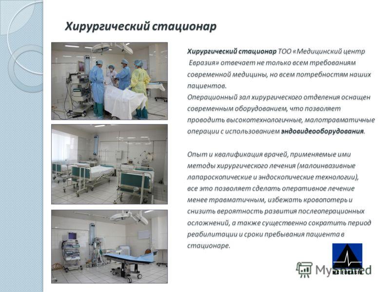 Хирургический стационар Хирургический стационар ТОО «Медицинский центр Евразия» отвечает не только всем требованиям Евразия» отвечает не только всем требованиям современной медицины, но всем потребностям наших пациентов. Операционный зал хирургическо
