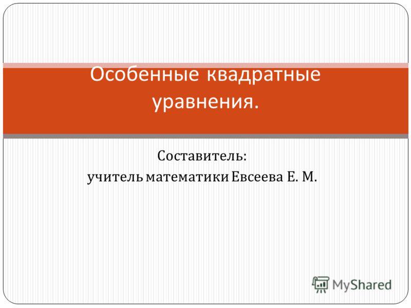 Составитель : учитель математики Евсеева Е. М. Особенные квадратные уравнения.