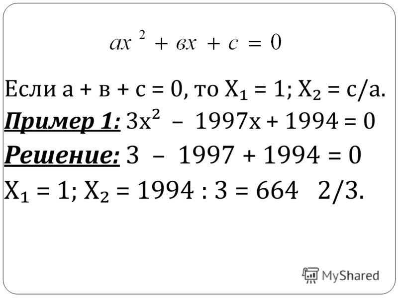 Если а + в + с = 0, то Х = 1; Х = с / а. Пример 1: 3 х ² – 1997 х + 1994 = 0 Решение : 3 – 1997 + 1994 = 0 Х = 1; Х = 1994 : 3 = 664 2/3.