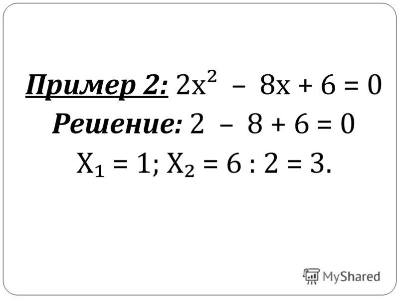 Пример 2: 2 х ² – 8 х + 6 = 0 Решение : 2 – 8 + 6 = 0 Х = 1; Х = 6 : 2 = 3.