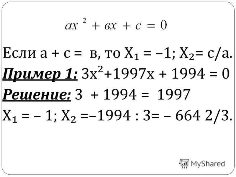Если а + с = в, то Х = –1; Х = с / а. Пример 1: 3 х ²+1997 х + 1994 = 0 Решение : 3 + 1994 = 1997 Х = – 1; Х =–1994 : 3= – 664 2/3.