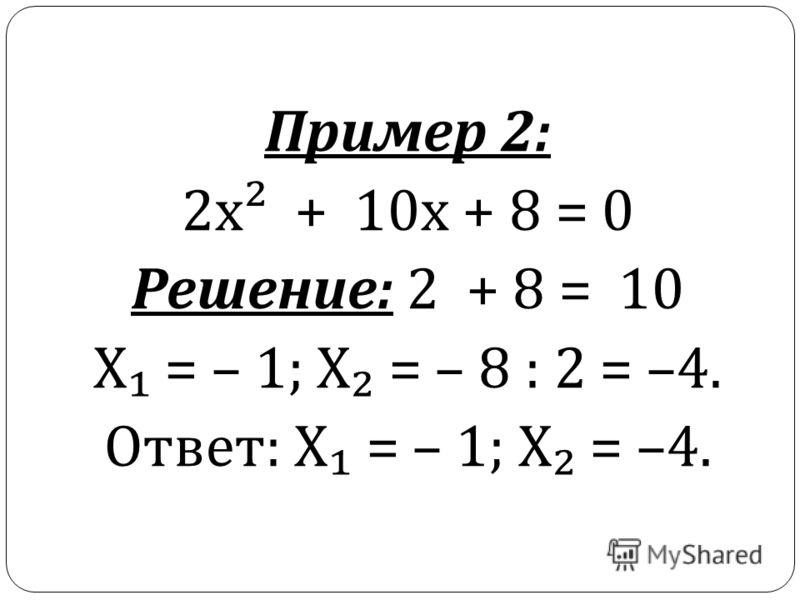 Пример 2: 2 х ² + 10 х + 8 = 0 Решение : 2 + 8 = 10 Х = – 1; Х = – 8 : 2 = –4. Ответ : Х = – 1; Х = –4.