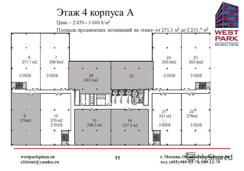 11 Этаж 4 корпуса А Цена – 2 850 - 3 000 $/м 2 Площадь продаваемых помещений на этаже- от 251,1 м 2 до 2 231,7 м 2 г. Москва, Очаковское шоссе д. 34 тел. (495) 989-12-78, 989-12-79 26 243.1м2 westparkplaza.ru r26rent@yandex.ru 6. 271.1 м2 7. 296.8м2