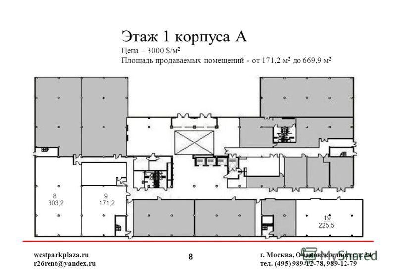 8 Этаж 1 корпуса А Цена – 3000 $/м 2 Площадь продаваемых помещений - от 171,2 м 2 до 669,9 м 2 г. Москва, Очаковское шоссе д. 34 тел. (495) 989-12-78, 989-12-79 8 303,2 9 171,2 19 225,5 westparkplaza.ru r26rent@yandex.ru