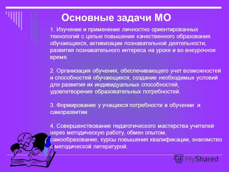 Основные задачи МО 1. Изучение и применение личностно ориентированных технологий с целью повышения качественного образования обучающихся, активизации познавательной деятельности, развития познавательного интереса на уроке и во внеурочное время. 2. Ор