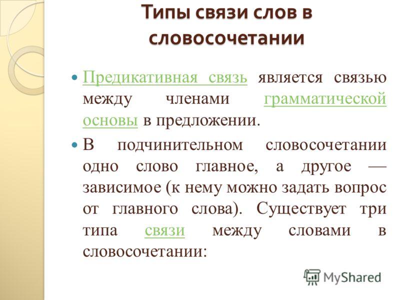 Типы связи слов в словосочетании Предикативная связь является связью между членами грамматической основы в предложении. Предикативная связьграмматической основы В подчинительном словосочетании одно слово главное, а другое зависимое (к нему можно зада