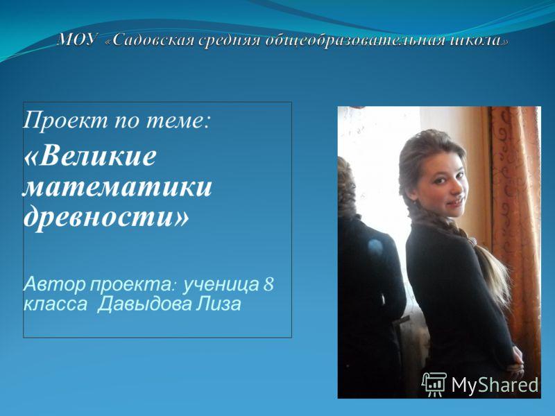 Проект по теме: «Великие математики древности» Автор проекта : ученица 8 класса Давыдова Лиза