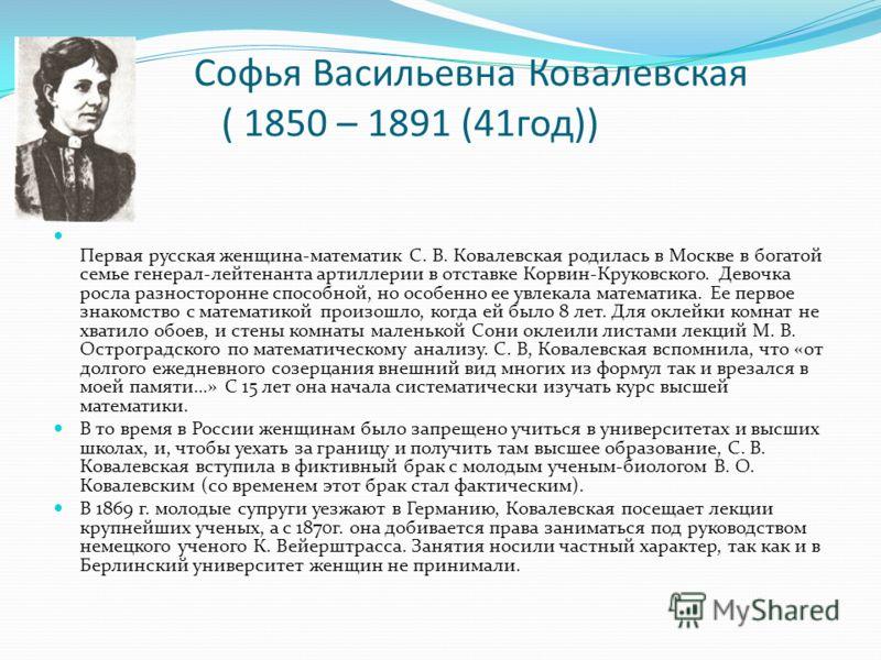 Софья Васильевна Ковалевская ( 1850 – 1891 (41год)) Первая русская женщина-математик С. В. Ковалевская родилась в Москве в богатой семье генерал-лейтенанта артиллерии в отставке Корвин-Круковского. Девочка росла разносторонне способной, но особенно е