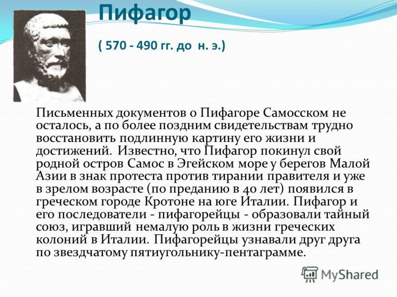 Пифагор ( 570 - 490 гг. до н. э.) Письменных документов о Пифагоре Самосском не осталось, а по более поздним свидетельствам трудно восстановить подлинную картину его жизни и достижений. Известно, что Пифагор покинул свой родной остров Самос в Эгейско