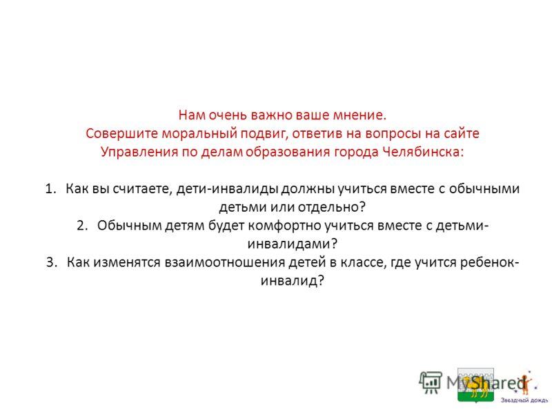 Нам очень важно ваше мнение. Совершите моральный подвиг, ответив на вопросы на сайте Управления по делам образования города Челябинска: 1.Как вы считаете, дети-инвалиды должны учиться вместе с обычными детьми или отдельно? 2.Обычным детям будет комфо
