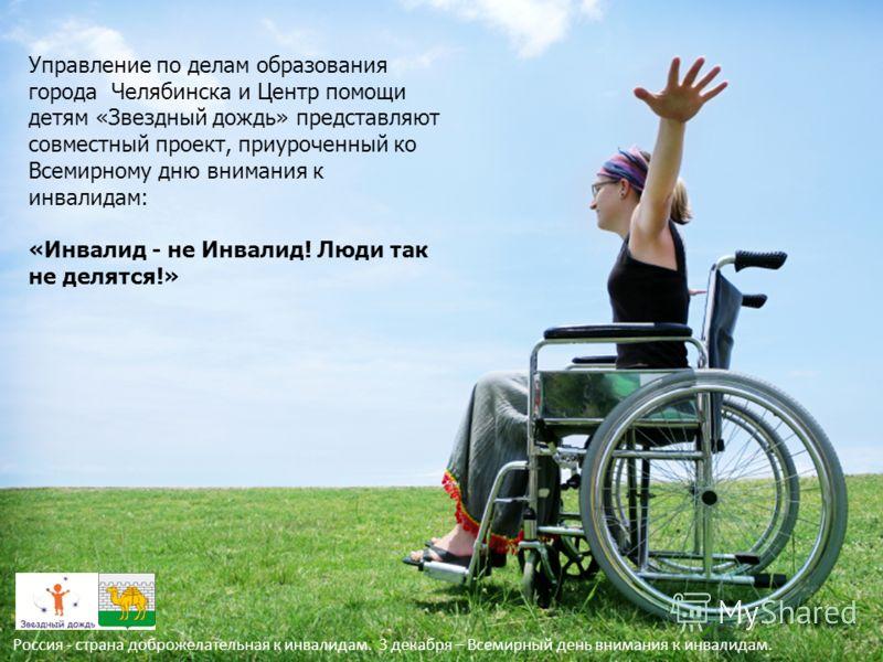 Управление по делам образования города Челябинска и Центр помощи детям «Звездный дождь» представляют совместный проект, приуроченный ко Всемирному дню внимания к инвалидам: «Инвалид - не Инвалид! Люди так не делятся!» Россия - страна доброжелательная