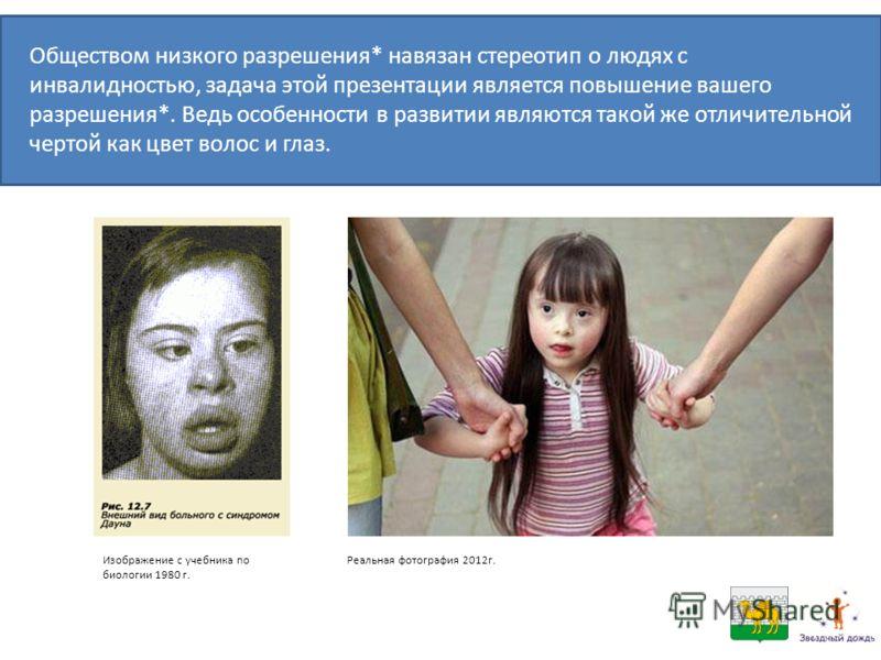 Изображение с учебника по биологии 1980 г. Реальная фотография 2012г. Обществом низкого разрешения* навязан стереотип о людях с инвалидностью, задача этой презентации является повышение вашего разрешения*. Ведь особенности в развитии являются такой ж