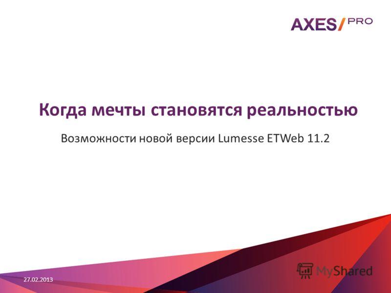 Когда мечты становятся реальностью Возможности новой версии Lumesse ETWeb 11.2 27.02.2013