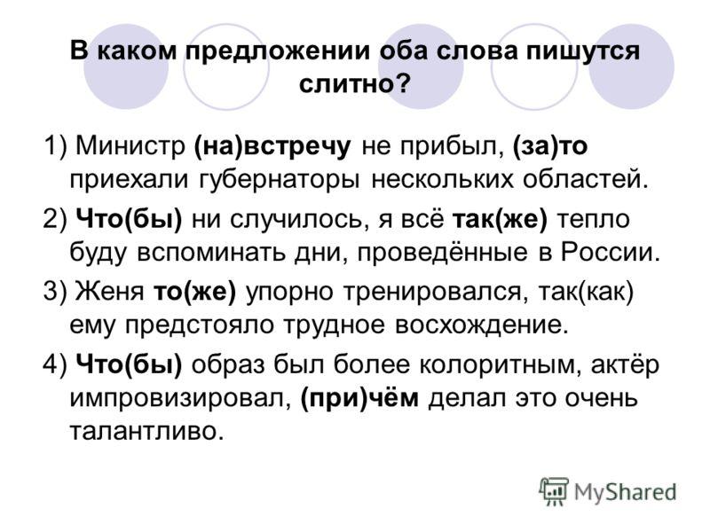 В каком предложении оба слова пишутся слитно? 1) Министр (на)встречу не прибыл, (за)то приехали губернаторы нескольких областей. 2) Что(бы) ни случилось, я всё так(же) тепло буду вспоминать дни, проведённые в России. 3) Женя то(же) упорно тренировалс