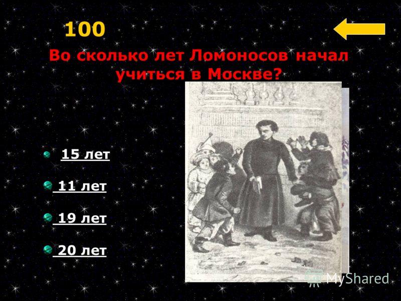 15 лет 11 лет 19 лет 20 лет Во сколько лет Ломоносов начал учиться в Москве? 100