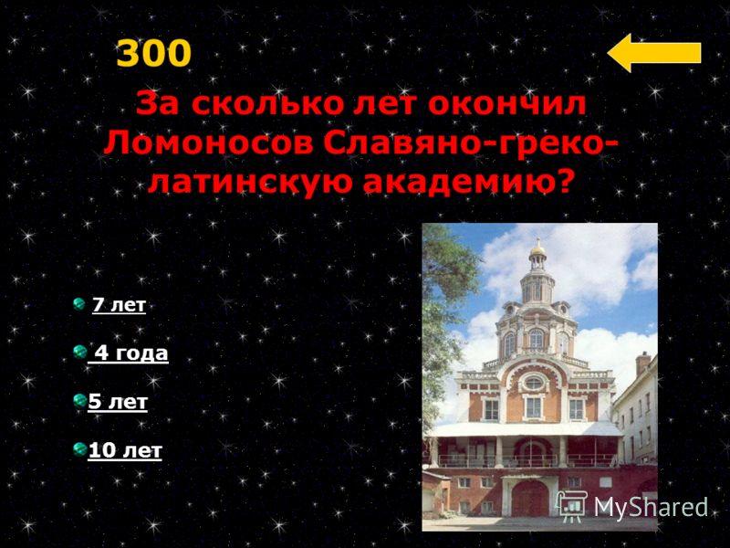 За сколько лет окончил Ломоносов Славяно-греко- латинскую академию? 300 7 лет 4 года 5 лет 10 лет