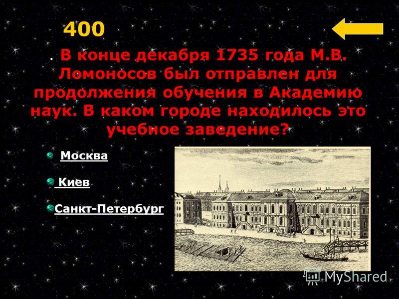 . В конце декабря 1735 года М.В. Ломоносов был отправлен для продолжения обучения в Академию наук. В каком городе находилось это учебное заведение? 400 Москва Киев Санкт-Петербург