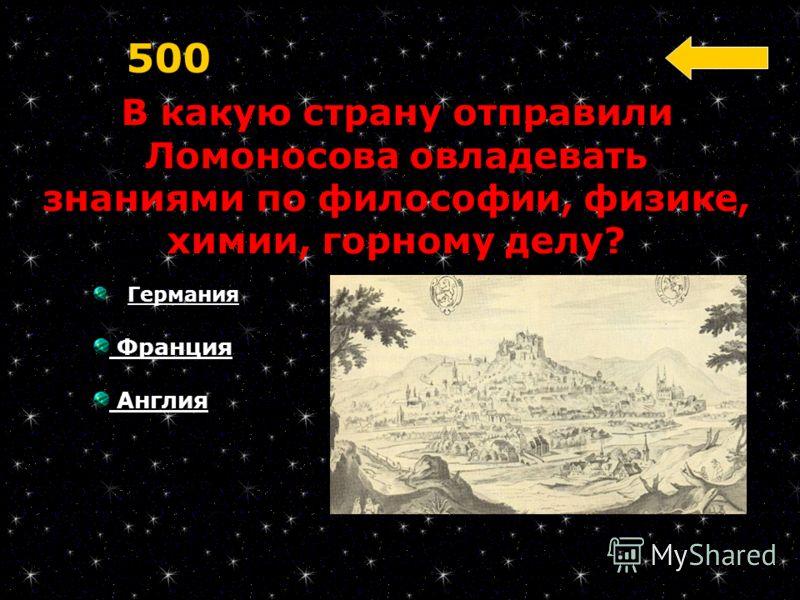 В какую страну отправили Ломоносова овладевать знаниями по философии, физике, химии, горному делу? 500 Германия Франция Англия