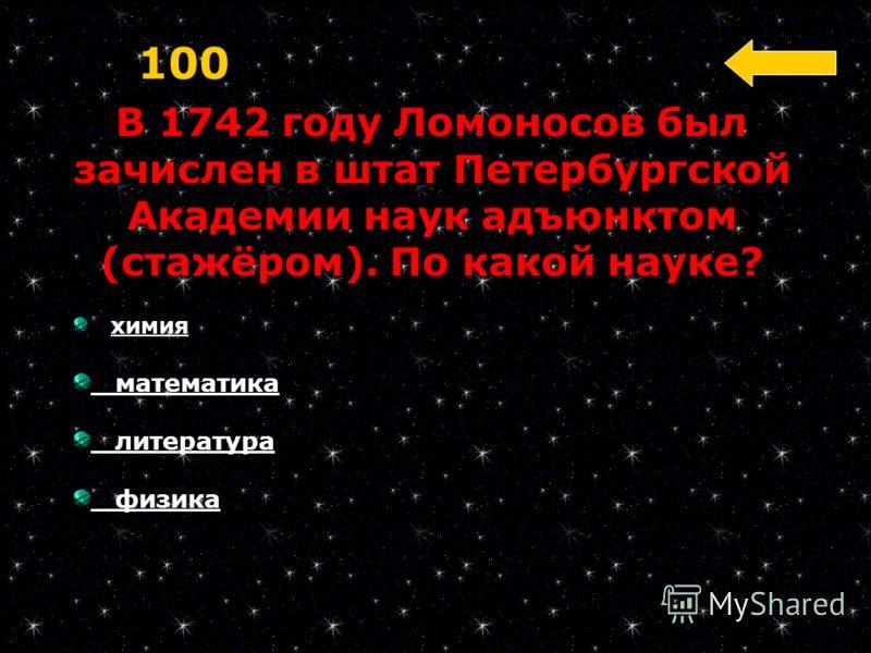 В 1742 году Ломоносов был зачислен в штат Петербургской Академии наук адъюнктом (стажёром). По какой науке? 100 химия математика литература физика