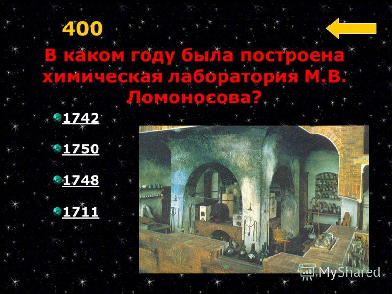 В каком году была построена химическая лаборатория М.В. Ломоносова? 400 1742 1750 1748 1711