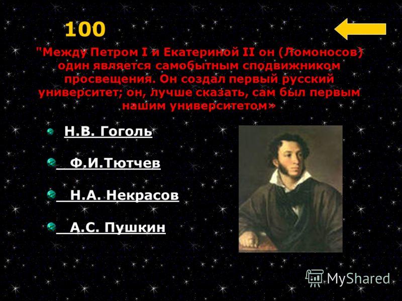 Между Петром I и Екатериной II он (Ломоносов) один является самобытным сподвижником просвещения. Он создал первый русский университет; он, лучше сказать, сам был первым нашим университетом» 100 Н.В. Гоголь Ф.И.Тютчев Н.А. Некрасов А.С. Пушкин