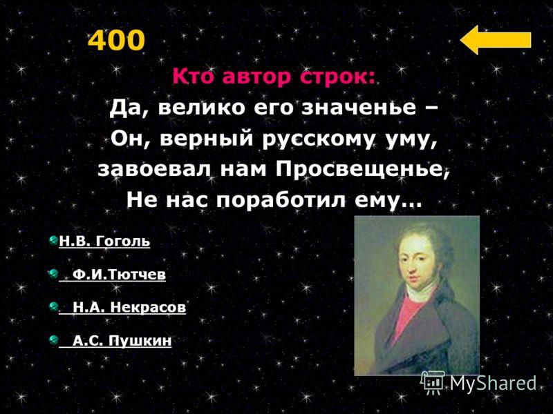 Кто автор строк: Да, велико его значенье – Он, верный русскому уму, завоевал нам Просвещенье, Не нас поработил ему… 400 Н.В. Гоголь Ф.И.Тютчев Н.А. Некрасов А.С. Пушкин