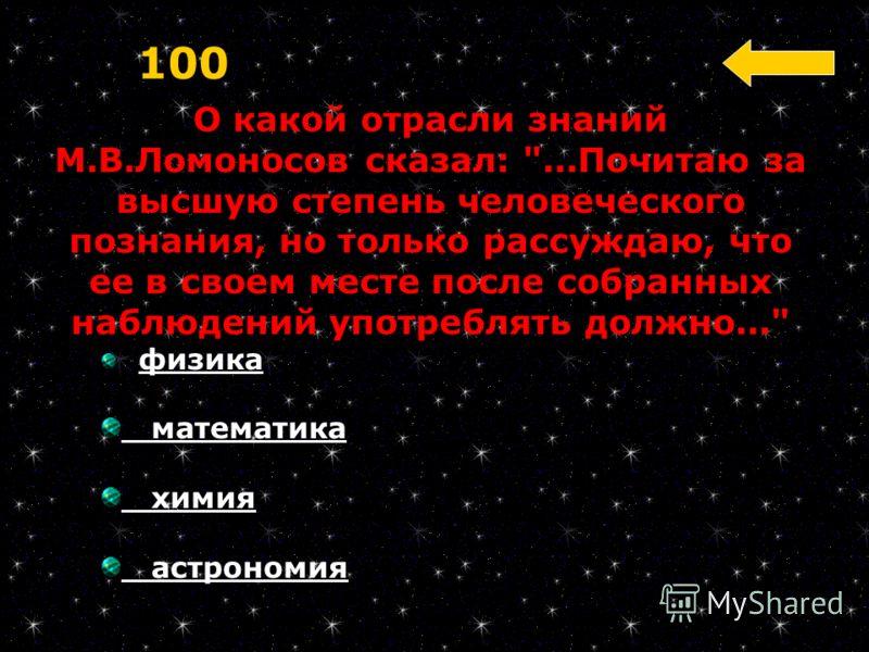 О какой отрасли знаний М.В.Ломоносов сказал: ...Почитаю за высшую степень человеческого познания, но только рассуждаю, что ее в своем месте после собранных наблюдений употреблять должно... 100 физика математика химия астрономия