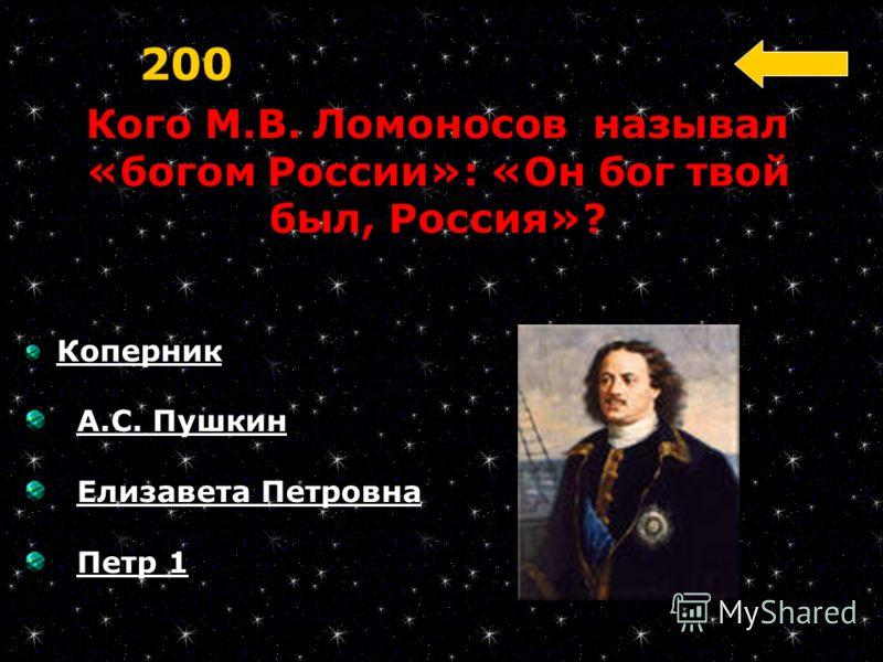 Кого М.В. Ломоносов называл «богом России»: «Он бог твой был, Россия»? 200 Коперник А.С. Пушкин Елизавета Петровна Петр 1