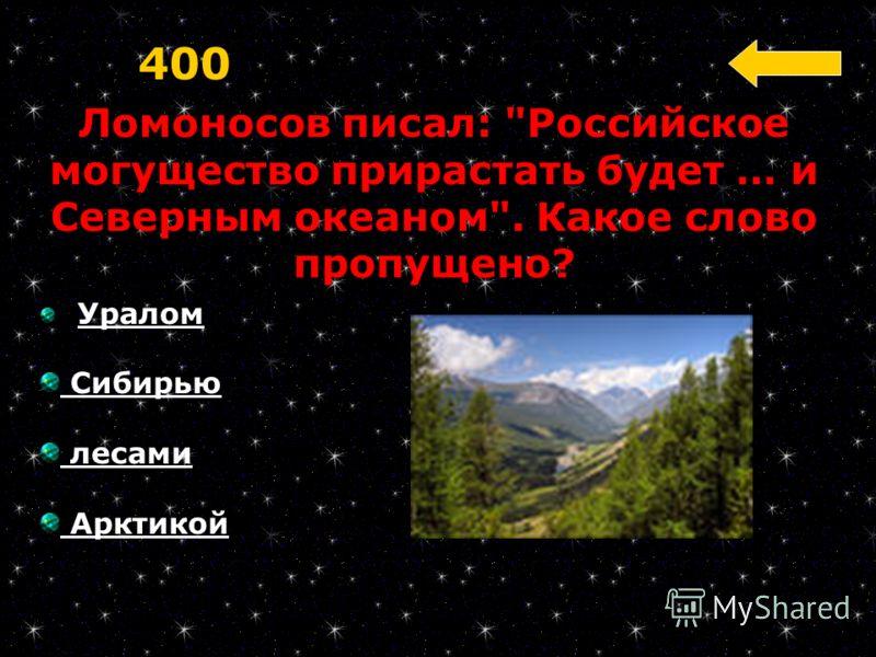Ломоносов писал: Российское могущество прирастать будет … и Северным океаном. Какое слово пропущено? 400 Уралом Сибирью лесами Арктикой