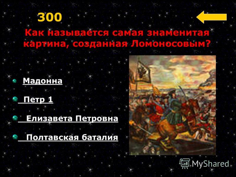 Как называется самая знаменитая картина, созданная Ломоносовым? 300 Мадонна Петр 1 Елизавета Петровна Полтавская баталия