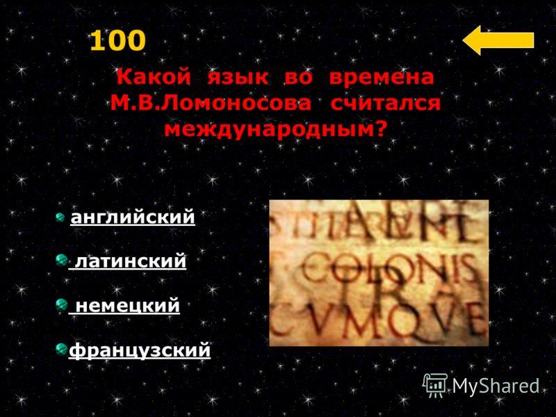 Какой язык во времена М.В.Ломоносова считался международным? 100 английский латинский немецкий французский