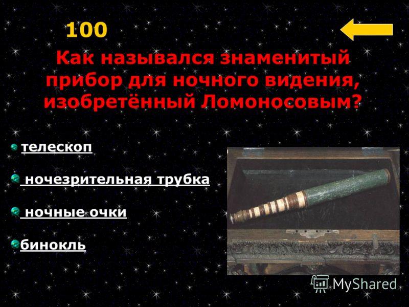 Как назывался знаменитый прибор для ночного видения, изобретённый Ломоносовым? 100 телескоп ночезрительная трубка ночные очки бинокль