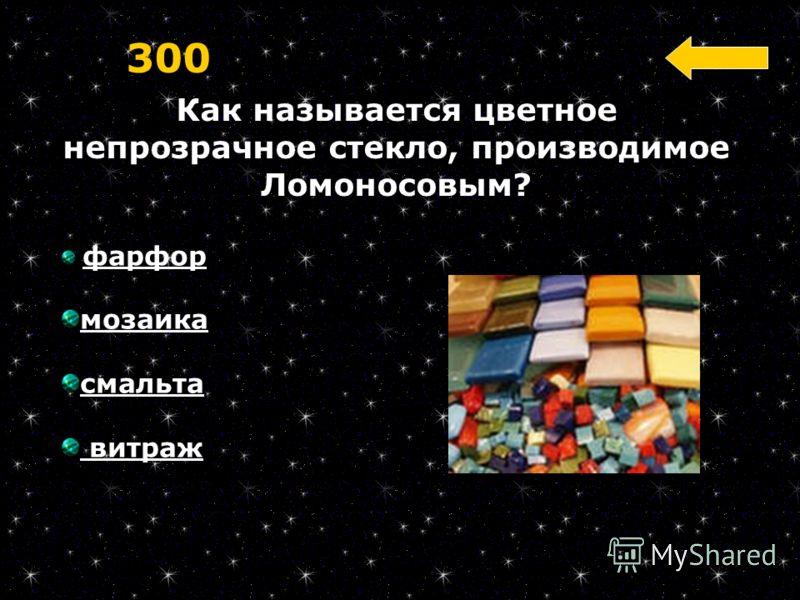 Как называется цветное непрозрачное стекло, производимое Ломоносовым? 300 фарфор мозаика смальта витраж