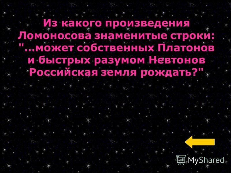 Из какого произведения Ломоносова знаменитые строки: …может собственных Платонов и быстрых разумом Невтонов Российская земля рождать?