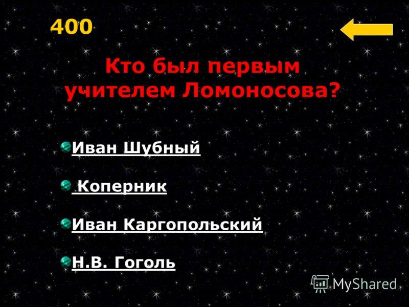 Иван Шубный Коперник Иван Каргопольский Н.В. Гоголь 400 Кто был первым учителем Ломоносова?