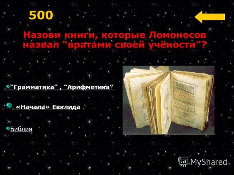 Грамматика, Арифметика «Начала» Евклида Библия 500 Назови книги, которые Ломоносов назвал вратами своей учёности?