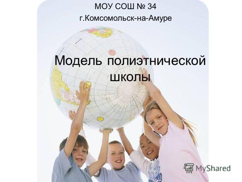 Модель полиэтнической школы МОУ СОШ 34 г.Комсомольск-на-Амуре
