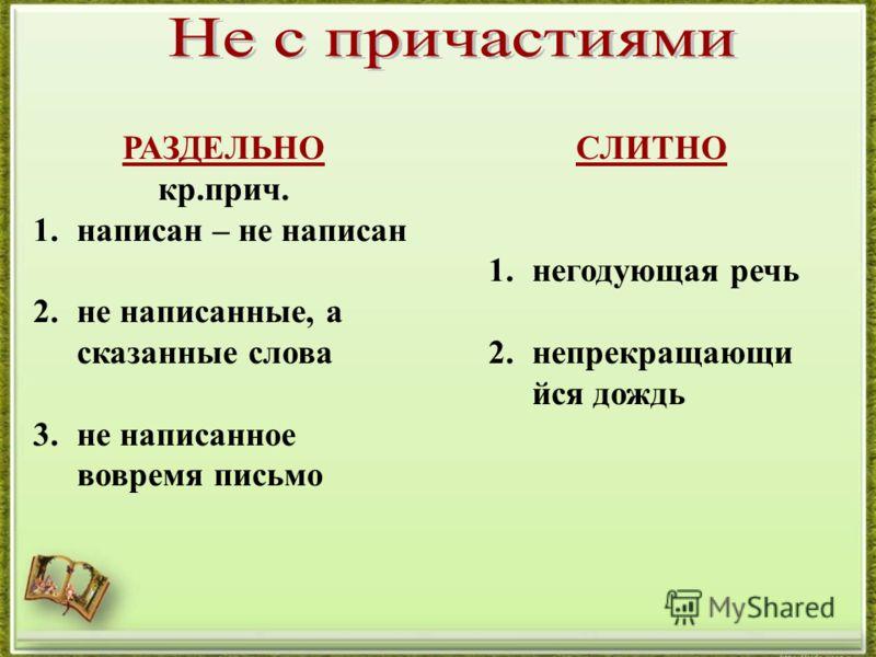 РАЗДЕЛЬНО кр.прич. 1.написан – не написан 2.не написанные, а сказанные слова 3.не написанное вовремя письмо СЛИТНО 1.негодующая речь 2.непрекращающи йся дождь